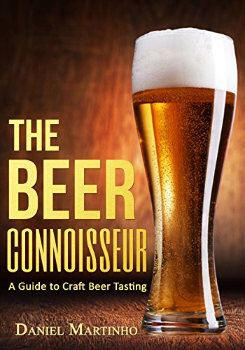 The Beer Connoisseur: A Guide to Craft Beer Tasting (How to Taste Wine, Beer, and Spirits Book 2) by Daniel Martinho