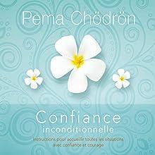 Confiance inconditionnelle: Instructions pour accueillir toutes les situations avec confiance et courage | Livre audio Auteur(s) : Pema Chödrön Narrateur(s) : Danièle Panneton