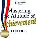 Mastering the Attitude of Achievement Speech by Lou Tice Narrated by Lou Tice