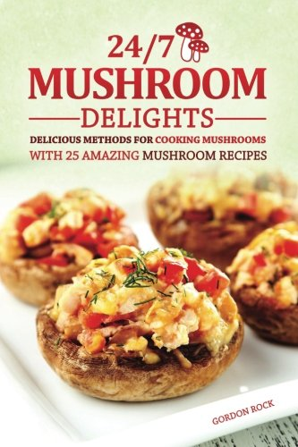 24/7 Mushroom Delights: Delicious Methods for Cooking Mushrooms with 25 Amazing Mushroom Recipes (Mushroom Recipes compare prices)
