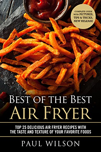 Best of the Best Air Fryer: Top 25 Delicious Air Fryer Recipes With The Taste And Texture Of Your Favorite Foods by Paul Wilson