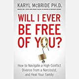 Will I Ever Be Free of You? How to Navigate a High-Conflict Divorce from a Narcissist and Heal Your Family