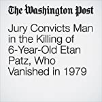 Jury Convicts Man in the Killing of 6-Year-Old Etan Patz, Who Vanished in 1979 | Amy B Wang,Lindsey Bever