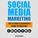 Social Media Marketing: The Ultimate Beginner's Guide to Mastery | Justin Gibbs