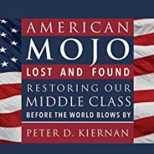 American Mojo: Lost and Found: Restoring our Middle Class Before the World Blows By (       UNABRIDGED) by Peter D. Kiernan Narrated by Tom Perkins