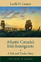 Atlantic Canada's Irish Immigrants: A Fish And Timber Story (the Irish In Canada)