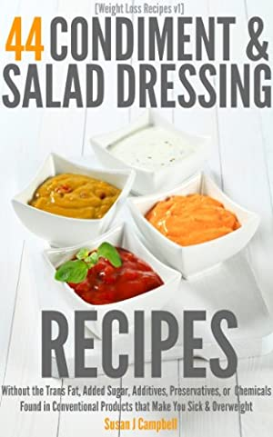 44 Condiment & Salad Dressing Recipes - Without the Trans Fat, Added Sugars, Additives, Preservatives, or Chemicals Found in Conventional Products that Make You Sick & Overweight