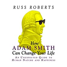 How Adam Smith Can Change Your Life: An Unexpected Guide to Human Nature and Happiness (       UNABRIDGED) by Russ Roberts Narrated by Don Hagen