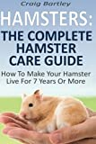Hamsters: The Complete Hamster Care Guide: How To Make Your Hamster Live For 7 Years Or More