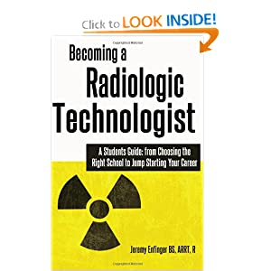 Becoming a Radiologic Technologist: A Student's Guide: from Choosing the Right School to Jump Starting Your Career