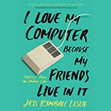 I Love My Computer Because My Friends Live in It: Stories from an Online Life Audiobook by Jess Kimball Leslie Narrated by Jess Kimball Leslie