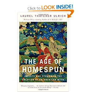 The Age of Homespun: Objects and Stories in the Creation of an American Myth Laurel Thatcher Ulrich