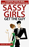 Sassy Girls Get The Guy: 7 Essential Steps To Make Good Guys Beg For Your Attention
