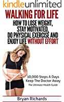 Walking For Life - How To Lose Weight, Stay Motivated, Do Physical Exercise And Enjoy Life Without Effort: 10,000 Steps A Day Keep The Doctor Away - The Ultimate Health Guide (Health Session Book 3)