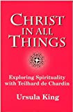Christ in All Things: Exploring Spirituality with Teilhard de Chardin (0334026830) by King, Ursula