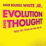 Evolution and Thought: Why We Think the Way We Do | Roger Bourke White Jr.
