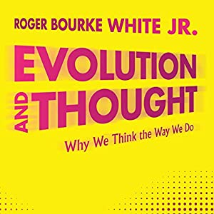 Evolution and Thought: Why We Think the Way We Do | [Roger Bourke White Jr.]