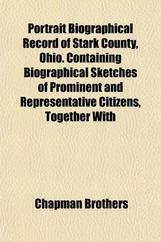 Portrait Biographical Record of Stark County, Ohio. Containing Biographical Sketches of Prominent and Representative Citizens, Together With