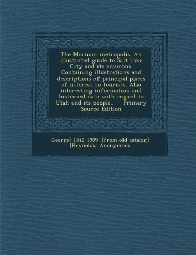 The Mormon metropolis. An illustrated guide to Salt Lake City and its environs. Containing illustrations and descriptions of principal places of ... data with regard to Utah and its people..