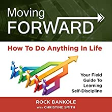 Moving Forward: How to Do Anything in Life: Your Field Guide to Learning Self-Discipline Audiobook by Rock H. Bankole, Christine Smith Narrated by Amy Johnson