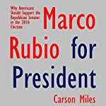 Marco Rubio for President: Why Americans Should Support the Republican Senator in the 2016 Election | Carson Miles