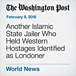 Another Islamic State Jailer Who Held Western Hostages Identified as Londoner | Adam Goldman,Souad Mekhennet