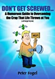 Dont Get Screwed...: A Humorous Guide to Overcoming the Crap That Life Throws at You! (a self-indulgent help book)