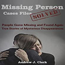 Missing Person Case Files Solved: People Gone Missing and Found Again: True Stories of Mysterious Disappearances Audiobook by Andrew J. Clark Narrated by Charles D. Baker