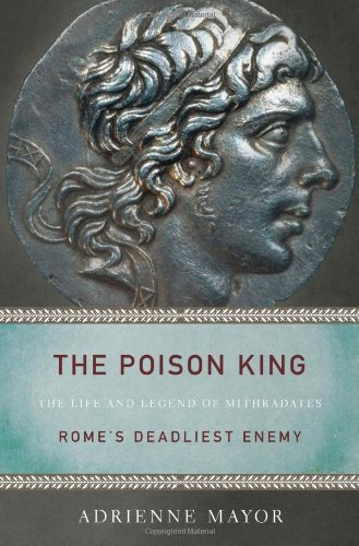 The Poison King: The Life and Legend of Mithradates, Rome's Deadliest Enemy