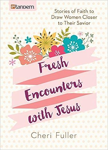 Fresh Encounters with Jesus: Stories of Faith to Draw Women Closer to Their Savior