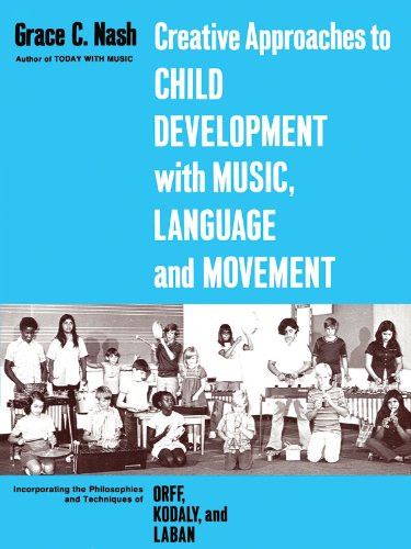 Creative Approaches to Child Development With Music, Language, and Movement: Incorporating the Philosophies and Techniques of Orff, Kodaly and Laban Picture
