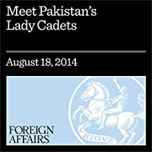 Meet Pakistan's Lady Cadets (Foreign Affairs): The Trials and Triumphs of Women in Pakistan's Military Academy (       UNABRIDGED) by Aeyliya Husain Narrated by Kevin Stillwell
