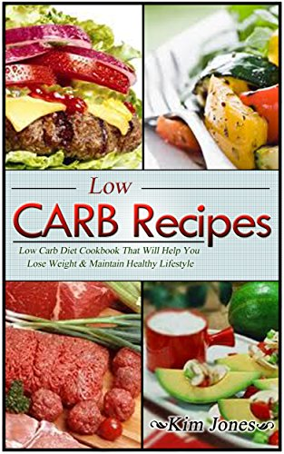 Kim Jones - Low Carb Recipes: Low Carb Diet Cookbook That Will Help You Lose Weight & Maintain Healthy Lifestyle (Weight Loss, Low Carb Recipes, Cookbook)