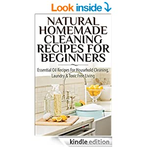 Natural Homemade Cleaning Recipes For Beginners: Essential Oil Recipes For Household Cleaning, Laundry & Toxic Free Living(FREE BONUS INSIDE) (Essential ... Healing, Homecare, Cleaning Supplies) [Kindle Edition]
