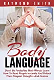 Body Language: Don't Be Fooled by Their Words! Learn How To Read People Instantly And Unlock Their Deepest Thoughts And Desires (Social Skills, Mind Reading, Small Talk)