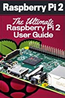 Raspberry Pi 2: The Ultimate Raspberry Pi 2 User Guide Front Cover