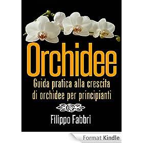 Orchidee. Guida pratica alla crescita di orchidee per principianti. (Italian Edition)