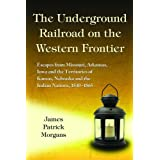The Underground Railroad on the Western Frontier: Escapes from Missouri, Arkansas, Iowa and the Territories of...