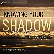 Knowing Your Shadow: Becoming Intimate with All That You Are Speech by Robert Augustus Masters Narrated by Robert Augustus Masters