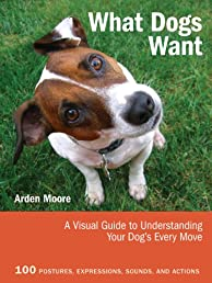 What Dogs Want: A Visual Guide to Understanding Your Dog's Every Move