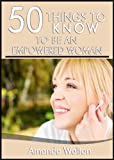 50 Things to Know to Be an Empowered Woman: How to Transform Your Life to be Your Personal Best