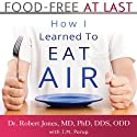 Food-Free at Last: How I Learned to Eat Air (       UNABRIDGED) by Dr. Robert Jones MD PhD DDS ODD, J. M. Porup Narrated by J. M. Porup