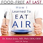 Food-Free at Last: How I Learned to Eat Air | Dr. Robert Jones MD PhD DDS ODD,J. M. Porup