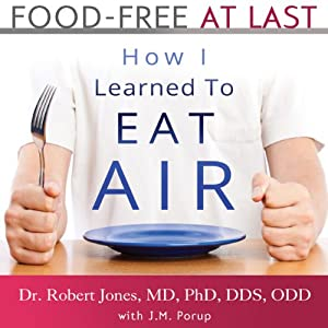 Food-Free at Last: How I Learned to Eat Air | [Dr. Robert Jones MD PhD DDS ODD, J. M. Porup]