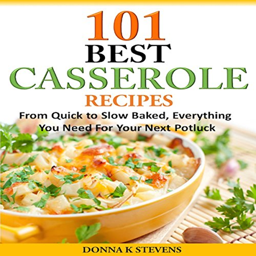 101 Best Casserole Recipes: From Quick to Slow Baked, Everything You Need for Your Next Potluck by Donna K. Stevens