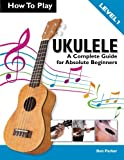 img - for How To Play Ukulele: A Complete Guide for Absolute Beginners - Level 1 book / textbook / text book