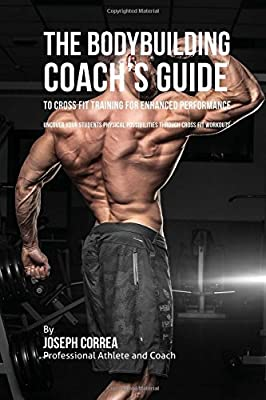 The Bodybuilding Coach's Guide to Cross Fit Training for Enhanced Performance: Uncover Your Students Physical Possibilities through Cross Fit Workouts