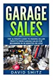 Garage Sales: The Ultimate Beginner's Guide to Making Killer Profits from Garage Sales in 30 Minutes or Less! (Garage Sale - Garage Sales - Garage ... Sales - How to Make Money From Garage Sales)
