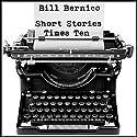 Short Stories Times Ten: 10 Short Stories (       UNABRIDGED) by Bill Bernico Narrated by Robert Armin