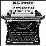 Short Stories Times Ten: 10 Short Stories | Bill Bernico